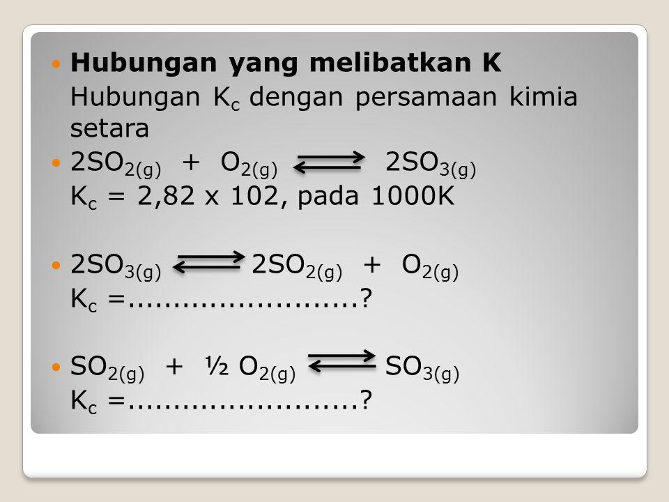 Hubungan yang melibatkan K Hubungan K c dengan persamaan kimia setara 2SO 2(g) + O 2(g) 2SO 3(g) K c = 2,82 x 102, pada 1000K 2SO 3(g) 2SO 2(g) + O 2(