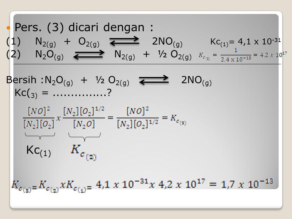 Pers. (3) dicari dengan : (1)N 2(g) + O 2(g) 2NO (g) Kc (1) = 4,1 x 10 -31 (2)N 2 O (g) N 2(g) + ½ O 2(g) Bersih :N 2 O (g) + ½ O 2(g) 2NO (g) Kc( 3)
