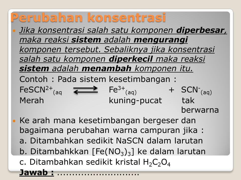 Perubahan konsentrasi Jika konsentrasi salah satu komponen diperbesar, maka reaksi sistem adalah mengurangi komponen tersebut. Sebaliknya jika konsent