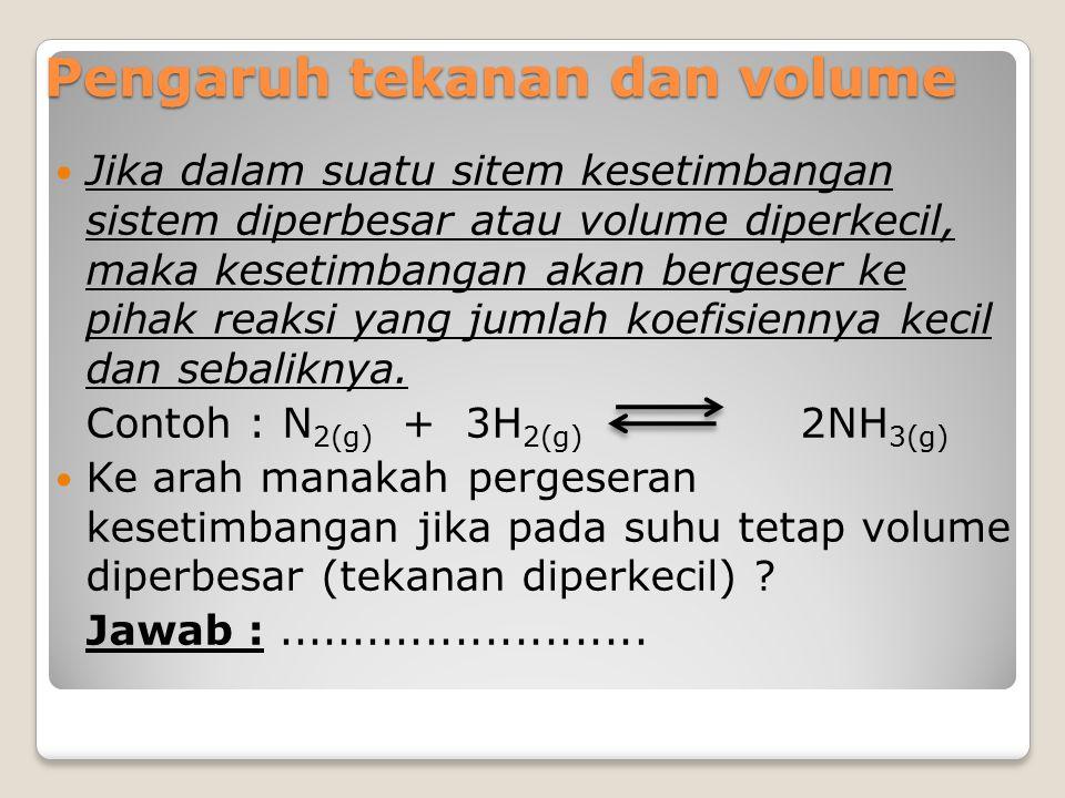 Pengaruh tekanan dan volume Jika dalam suatu sitem kesetimbangan sistem diperbesar atau volume diperkecil, maka kesetimbangan akan bergeser ke pihak r