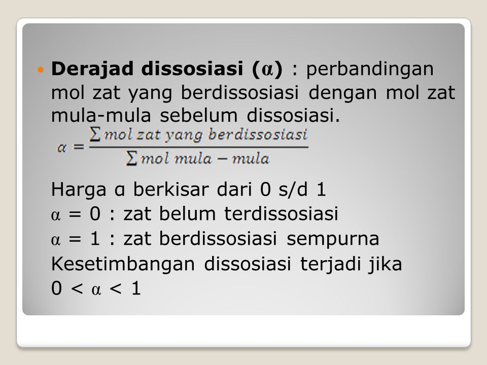 Derajad dissosiasi ( α ) : perbandingan mol zat yang berdissosiasi dengan mol zat mula-mula sebelum dissosiasi. Harga α berkisar dari 0 s/d 1 α = 0 :