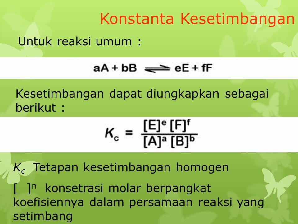 Konstanta Kesetimbangan Untuk reaksi umum : Kesetimbangan dapat diungkapkan sebagai berikut : K c Tetapan kesetimbangan homogen [ ] n konsetrasi molar