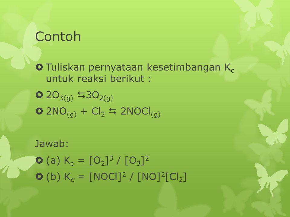 Contoh  Tuliskan pernyataan kesetimbangan K c untuk reaksi berikut :  2O 3(g)  3O 2(g)  2NO (g) + Cl 2  2NOCl (g) Jawab:  (a) K c = [O 2 ] 3 / [