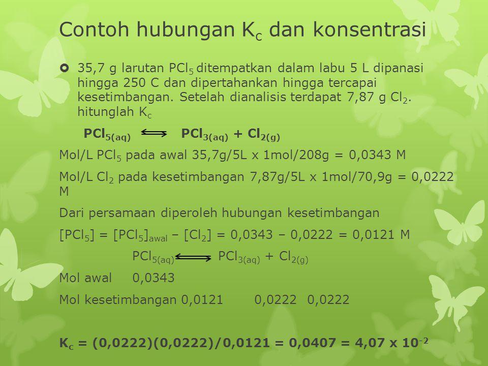 Contoh hubungan K c dan konsentrasi  35,7 g larutan PCl 5 ditempatkan dalam labu 5 L dipanasi hingga 250 C dan dipertahankan hingga tercapai kesetimb