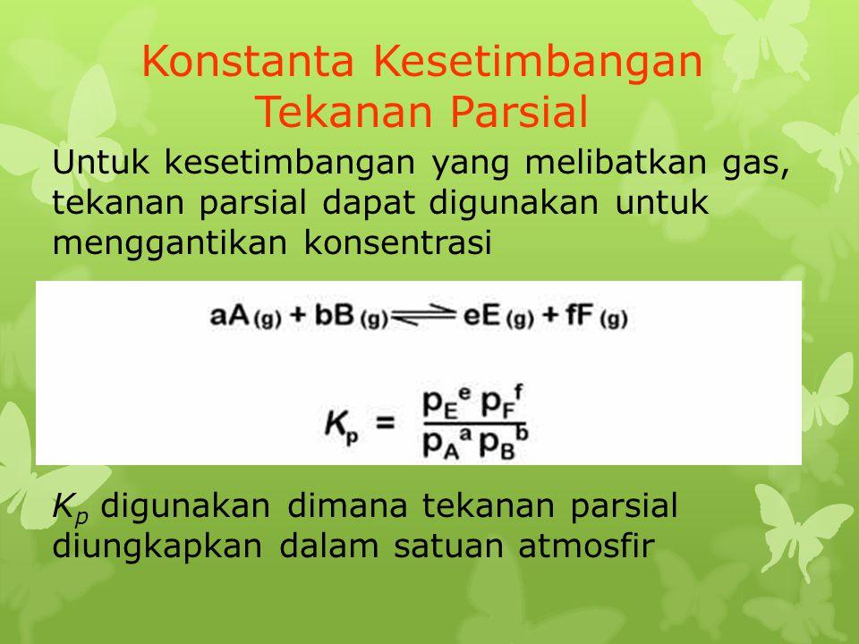 Konstanta Kesetimbangan Tekanan Parsial Untuk kesetimbangan yang melibatkan gas, tekanan parsial dapat digunakan untuk menggantikan konsentrasi K p di