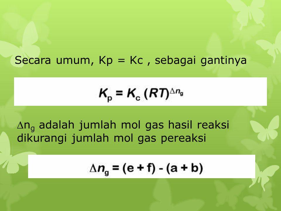 Secara umum, Kp = Kc, sebagai gantinya n g adalah jumlah mol gas hasil reaksi dikurangi jumlah mol gas pereaksi