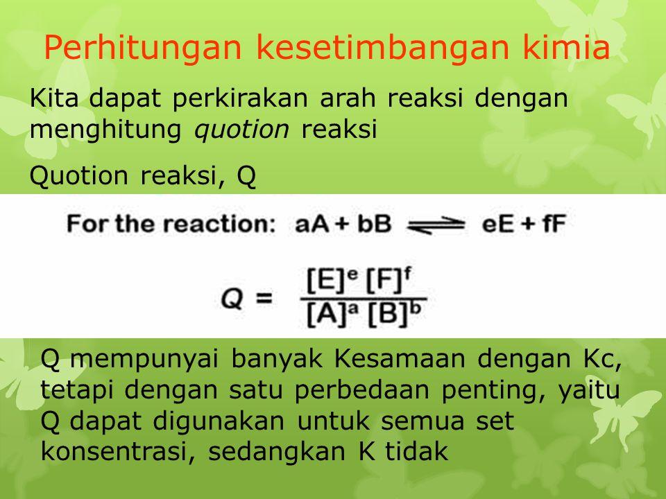 Perhitungan kesetimbangan kimia Kita dapat perkirakan arah reaksi dengan menghitung quotion reaksi Quotion reaksi, Q Q mempunyai banyak Kesamaan denga
