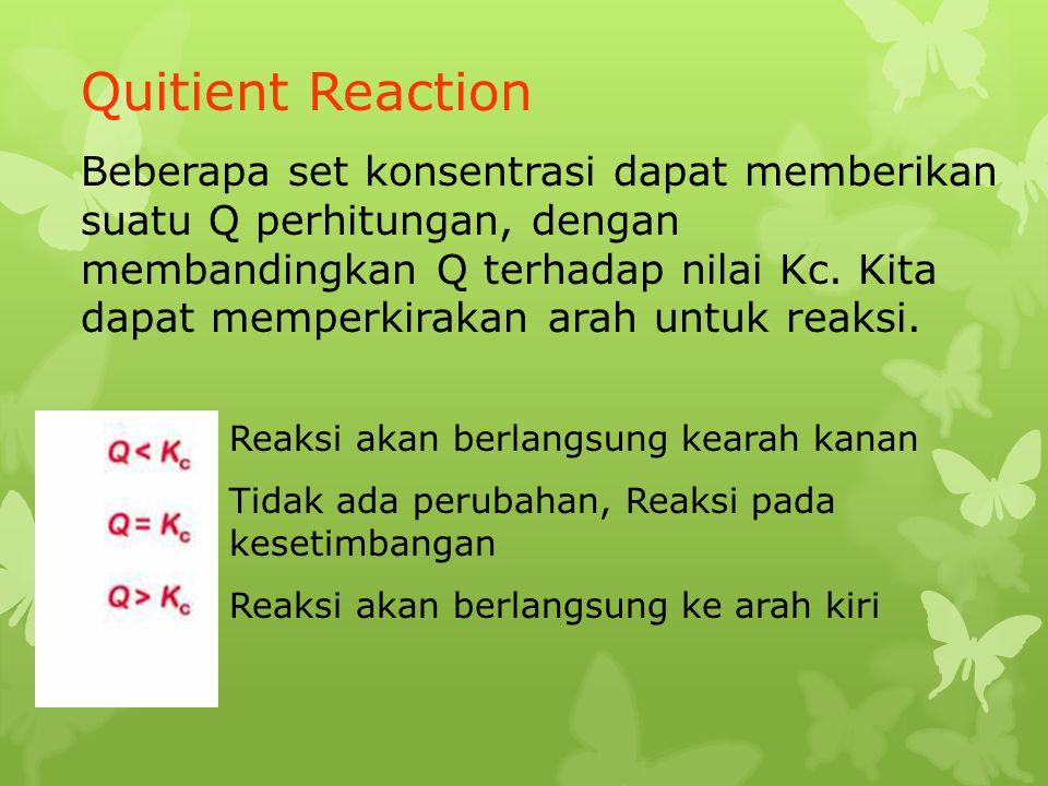Quitient Reaction Beberapa set konsentrasi dapat memberikan suatu Q perhitungan, dengan membandingkan Q terhadap nilai Kc. Kita dapat memperkirakan ar