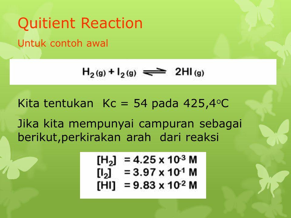 Quitient Reaction Untuk contoh awal Kita tentukan Kc = 54 pada 425,4 o C Jika kita mempunyai campuran sebagai berikut,perkirakan arah dari reaksi
