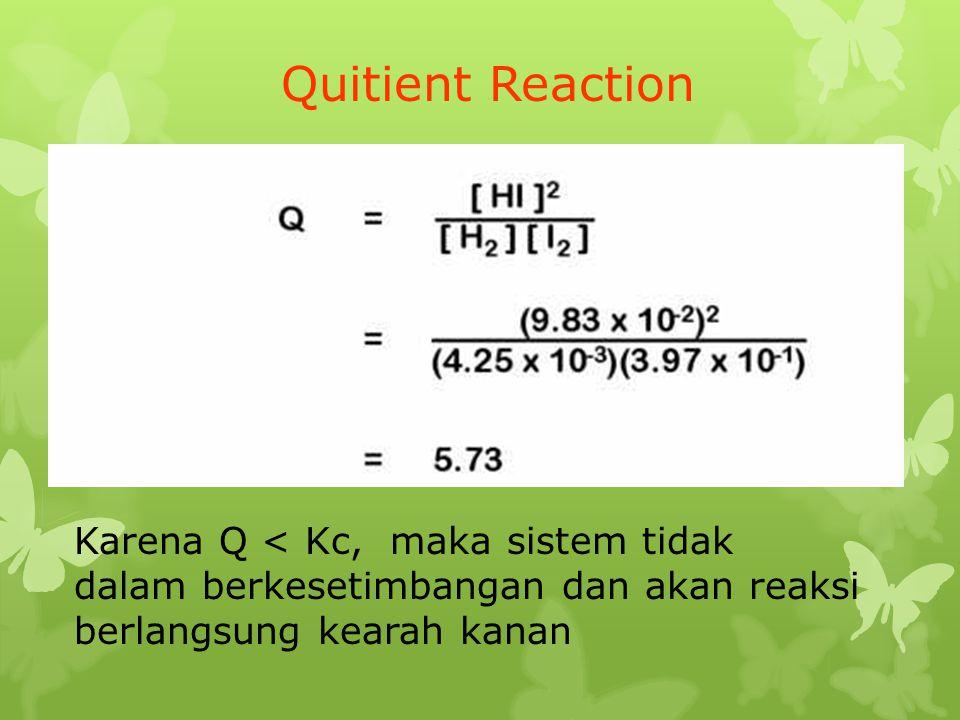 Quitient Reaction Karena Q < Kc, maka sistem tidak dalam berkesetimbangan dan akan reaksi berlangsung kearah kanan