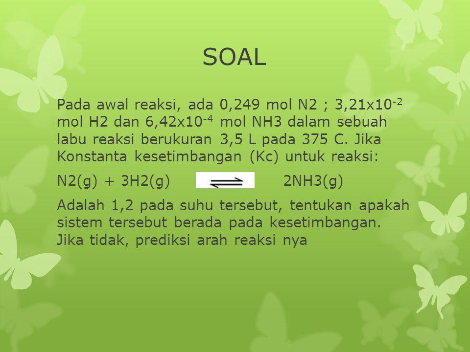 Pada awal reaksi, ada 0,249 mol N2 ; 3,21x10 -2 mol H2 dan 6,42x10 -4 mol NH3 dalam sebuah labu reaksi berukuran 3,5 L pada 375 C. Jika Konstanta kese