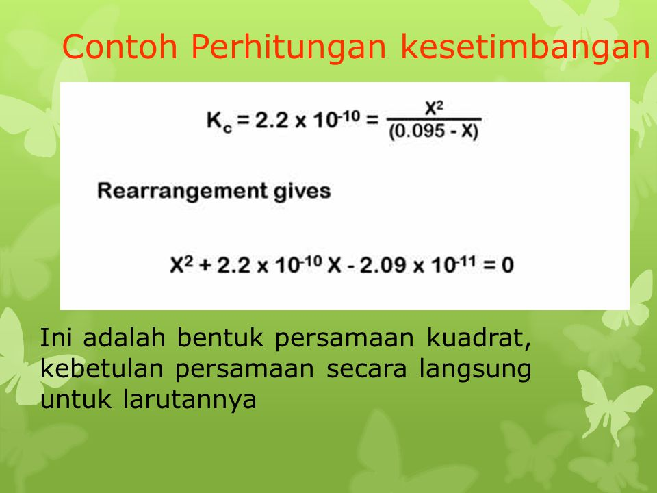 Contoh Perhitungan kesetimbangan Ini adalah bentuk persamaan kuadrat, kebetulan persamaan secara langsung untuk larutannya