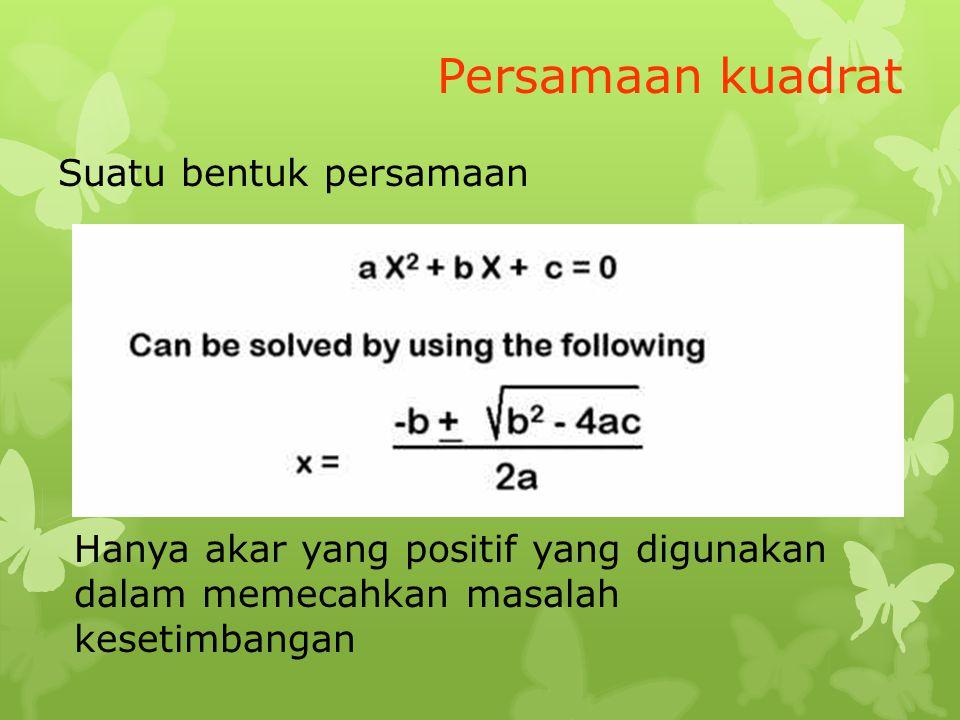 Persamaan kuadrat Suatu bentuk persamaan Hanya akar yang positif yang digunakan dalam memecahkan masalah kesetimbangan