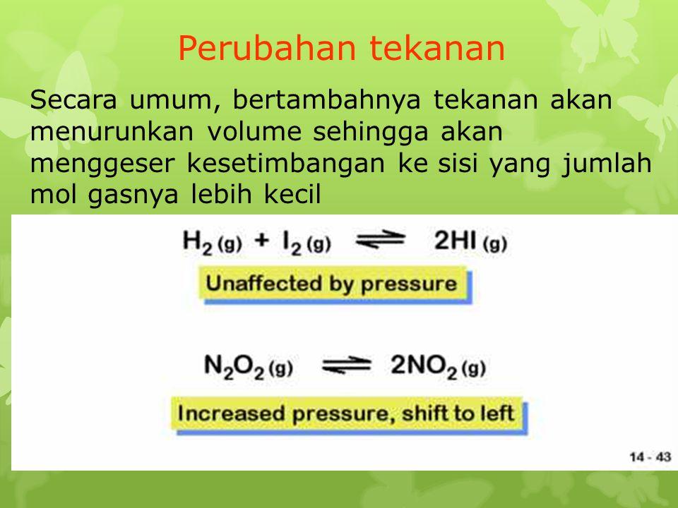 Perubahan tekanan Secara umum, bertambahnya tekanan akan menurunkan volume sehingga akan menggeser kesetimbangan ke sisi yang jumlah mol gasnya lebih