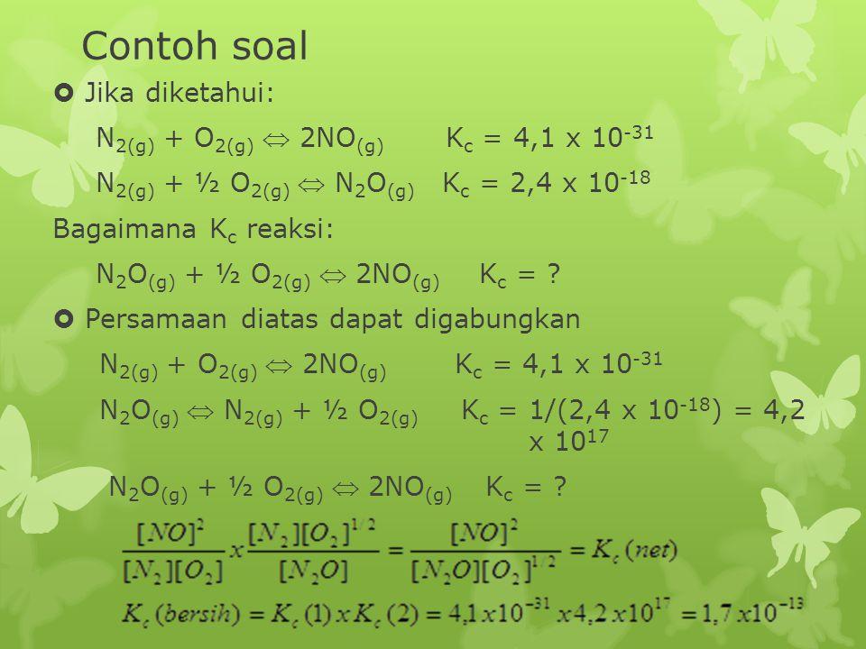 Contoh soal  Jika diketahui: N 2(g) + O 2(g)  2NO (g) K c = 4,1 x 10 -31 N 2(g) + ½ O 2(g)  N 2 O (g) K c = 2,4 x 10 -18 Bagaimana K c reaksi: N 2