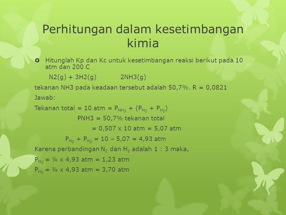 Perhitungan dalam kesetimbangan kimia  Hitunglah Kp dan Kc untuk kesetimbangan reaksi berikut pada 10 atm dan 200 C N2(g) + 3H2(g) 2NH3(g) tekanan NH3 pada keadaan tersebut adalah 50,7%.
