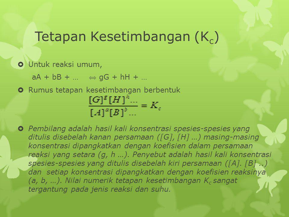 Tetapan Kesetimbangan (K c )  Untuk reaksi umum, aA + bB + …  gG + hH + …  Rumus tetapan kesetimbangan berbentuk  Pembilang adalah hasil kali konsentrasi spesies-spesies yang ditulis disebelah kanan persamaan ([G], [H] …) masing-masing konsentrasi dipangkatkan dengan koefisien dalam persamaan reaksi yang setara (g, h …).