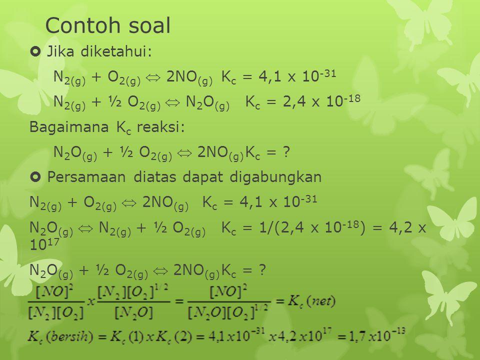 Contoh soal  Jika diketahui: N 2(g) + O 2(g)  2NO (g) K c = 4,1 x 10 -31 N 2(g) + ½ O 2(g)  N 2 O (g) K c = 2,4 x 10 -18 Bagaimana K c reaksi: N 2 O (g) + ½ O 2(g)  2NO (g) K c = .