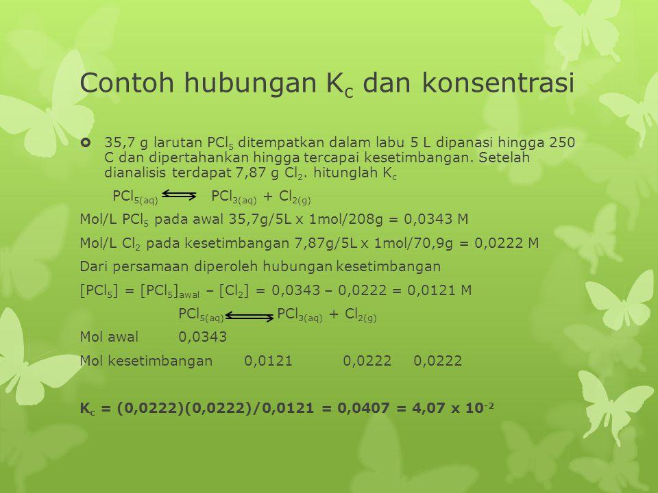 Contoh hubungan K c dan konsentrasi  35,7 g larutan PCl 5 ditempatkan dalam labu 5 L dipanasi hingga 250 C dan dipertahankan hingga tercapai kesetimbangan.