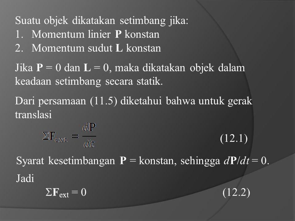 Suatu objek dikatakan setimbang jika: 1.Momentum linier P konstan 2.Momentum sudut L konstan Jika P = 0 dan L = 0, maka dikatakan objek dalam keadaan