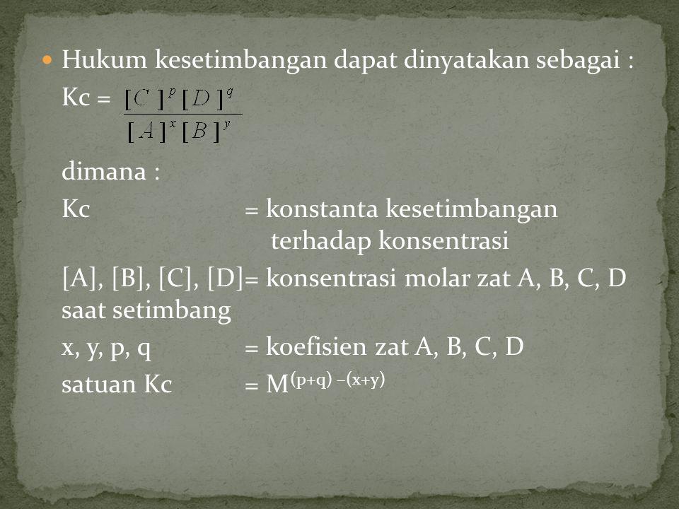 Hukum kesetimbangan dapat dinyatakan sebagai : Kc = dimana : Kc= konstanta kesetimbangan terhadap konsentrasi [A], [B], [C], [D]= konsentrasi molar zat A, B, C, D saat setimbang x, y, p, q= koefisien zat A, B, C, D satuan Kc= M (p+q) –(x+y)