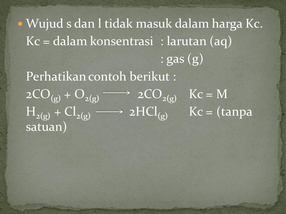Wujud s dan l tidak masuk dalam harga Kc. Kc = dalam konsentrasi : larutan (aq) : gas (g) Perhatikan contoh berikut : 2CO (g) + O 2(g) 2CO 2(g) Kc = M