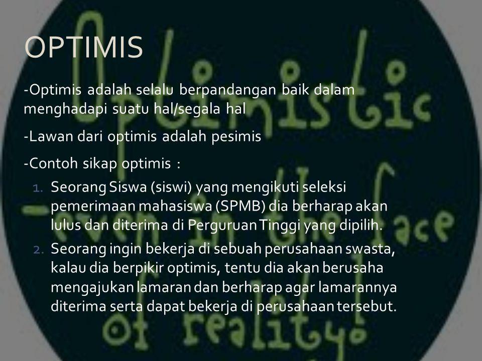 -Optimis adalah selalu berpandangan baik dalam menghadapi suatu hal/segala hal -Lawan dari optimis adalah pesimis -Contoh sikap optimis : 1.Seorang Si