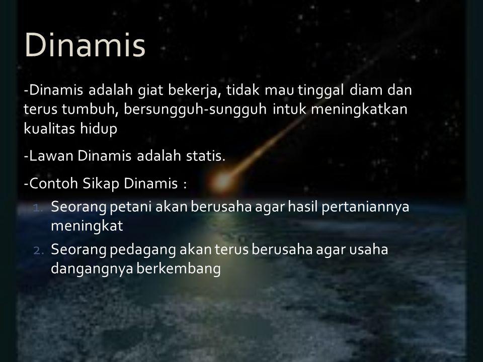 -Dinamis adalah giat bekerja, tidak mau tinggal diam dan terus tumbuh, bersungguh-sungguh intuk meningkatkan kualitas hidup -Lawan Dinamis adalah stat