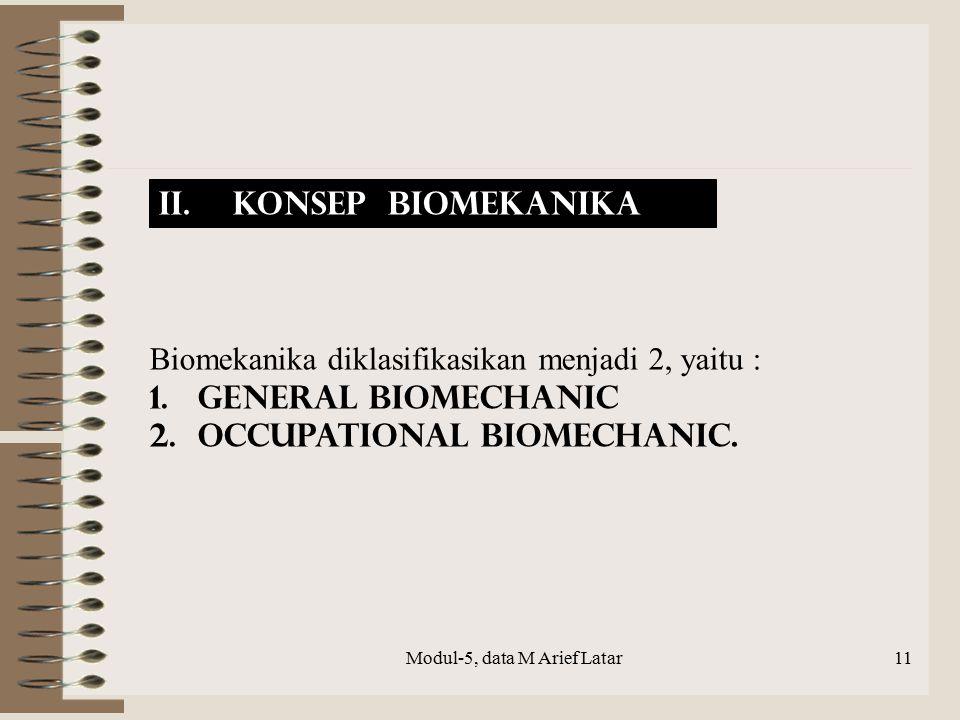 Biomekanika diklasifikasikan menjadi 2, yaitu : 1. General Biomechanic 2.Occupational Biomechanic. II. Konsep Biomekanika Modul-5, data M Arief Latar1