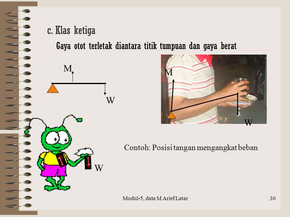 W M c. Klas ketiga Gaya otot terletak diantara titik tumpuan dan gaya berat W M W M Modul-5, data M Arief Latar30 Contoh: Posisi tangan mengangkat beb
