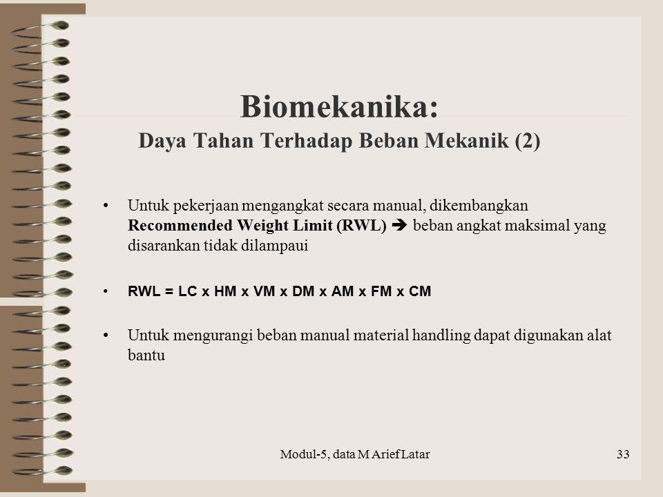 Biomekanika: Daya Tahan Terhadap Beban Mekanik (2) Untuk pekerjaan mengangkat secara manual, dikembangkan Recommended Weight Limit (RWL)  beban angkat maksimal yang disarankan tidak dilampaui RWL = LC x HM x VM x DM x AM x FM x CM Untuk mengurangi beban manual material handling dapat digunakan alat bantu Modul-5, data M Arief Latar33