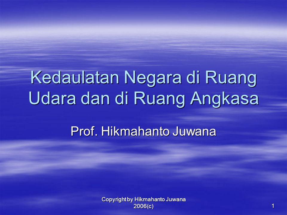 Copyright by Hikmahanto Juwana 2006(c) 1 Kedaulatan Negara di Ruang Udara dan di Ruang Angkasa Prof. Hikmahanto Juwana