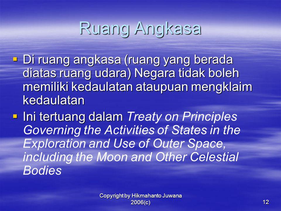 Copyright by Hikmahanto Juwana 2006(c)12 Ruang Angkasa  Di ruang angkasa (ruang yang berada diatas ruang udara) Negara tidak boleh memiliki kedaulata