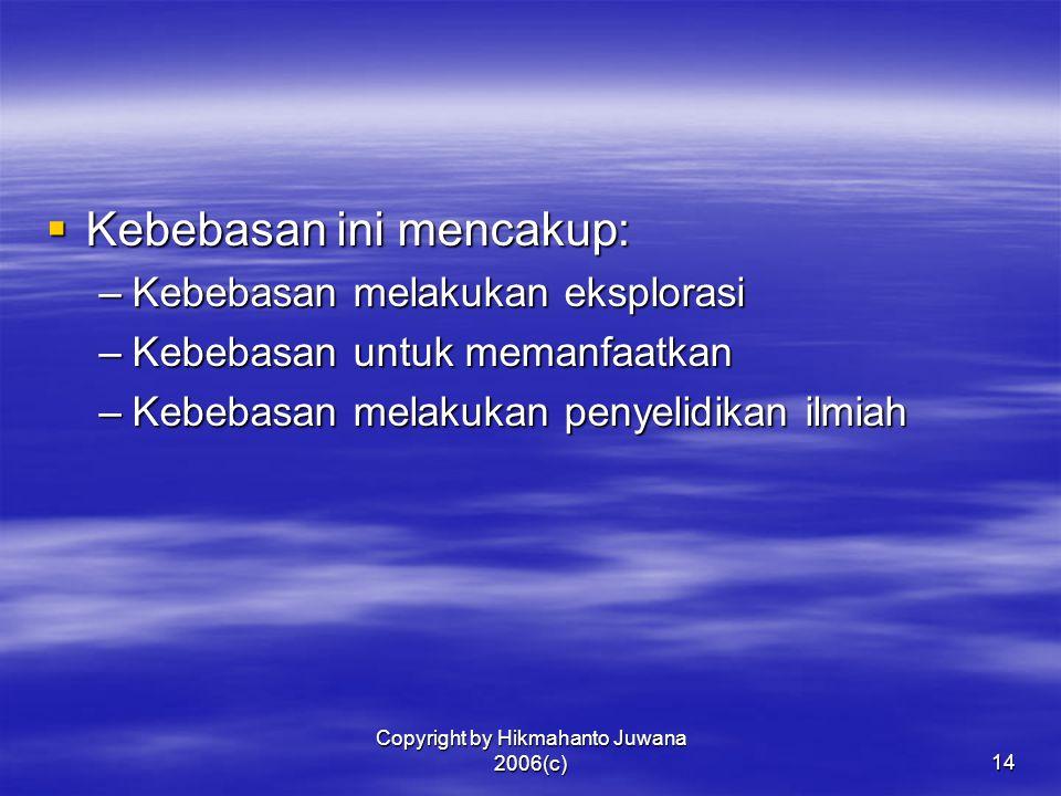 Copyright by Hikmahanto Juwana 2006(c)14  Kebebasan ini mencakup: –Kebebasan melakukan eksplorasi –Kebebasan untuk memanfaatkan –Kebebasan melakukan