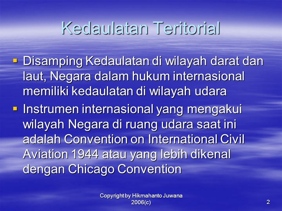 Copyright by Hikmahanto Juwana 2006(c)3  Berdasarkan Pasal 1 Chicago Convention disebutkan bahwa The Contracting States recognize that every State has complete and exclusive sovereignty over the airspace above its territory.  Selanjutnya dalam Pasal 2 disebutkan bahwa For the purpose of this Convention the territory of a State shall be deemed to be the land areas and territorial waters adjacent thereto under the sovereignty, suzerainty, protection or mandate of such State.