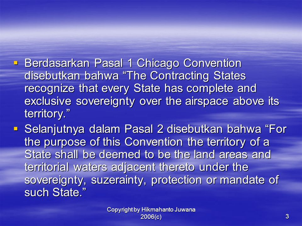 """Copyright by Hikmahanto Juwana 2006(c)3  Berdasarkan Pasal 1 Chicago Convention disebutkan bahwa """"The Contracting States recognize that every State h"""