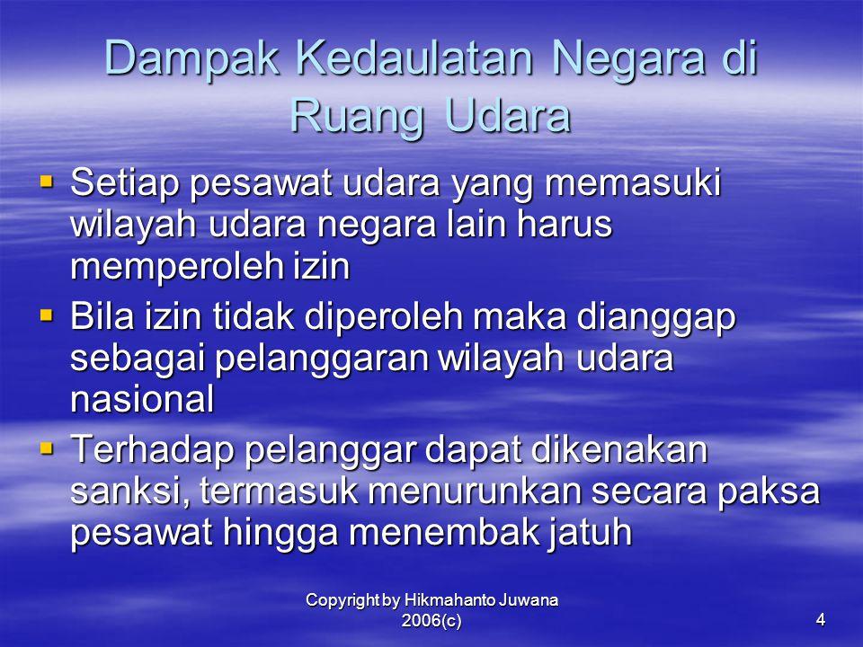 Copyright by Hikmahanto Juwana 2006(c)4 Dampak Kedaulatan Negara di Ruang Udara  Setiap pesawat udara yang memasuki wilayah udara negara lain harus m