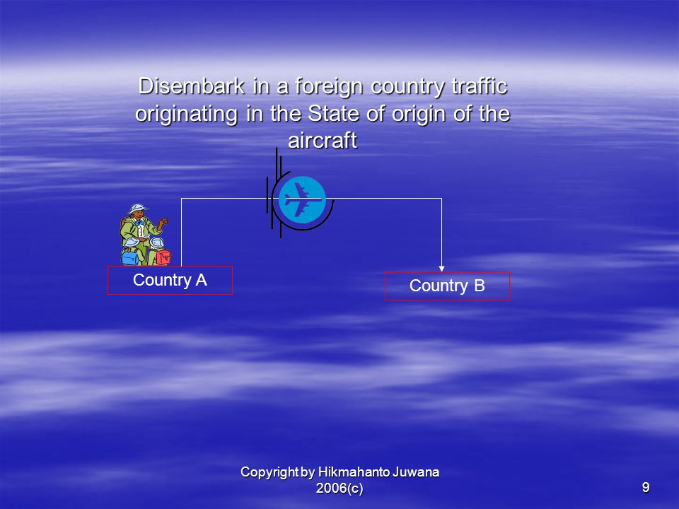 Copyright by Hikmahanto Juwana 2006(c)9 Country A Country B Disembark in a foreign country traffic originating in the State of origin of the aircraft