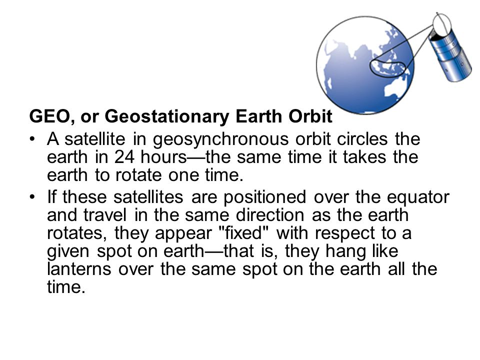 GEO, or Geostationary Earth Orbit A satellite in geosynchronous orbit circles the earth in 24 hours—the same time it takes the earth to rotate one tim