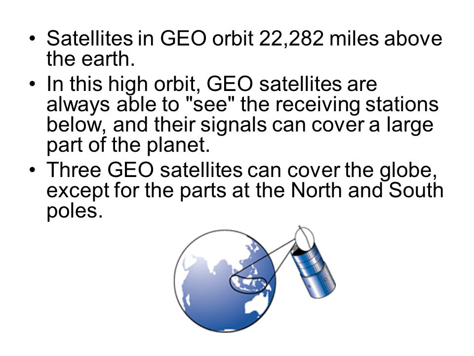 Satellites in GEO orbit 22,282 miles above the earth. In this high orbit, GEO satellites are always able to