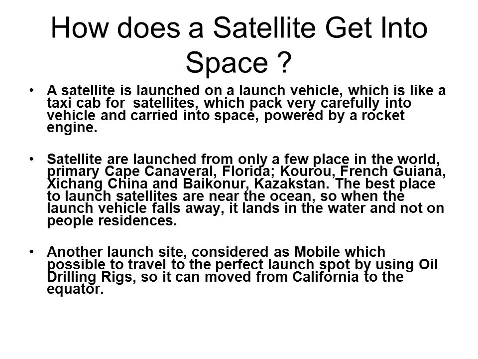How does a Satellite Get Into Space ? A satellite is launched on a launch vehicle, which is like a taxi cab for satellites, which pack very carefully