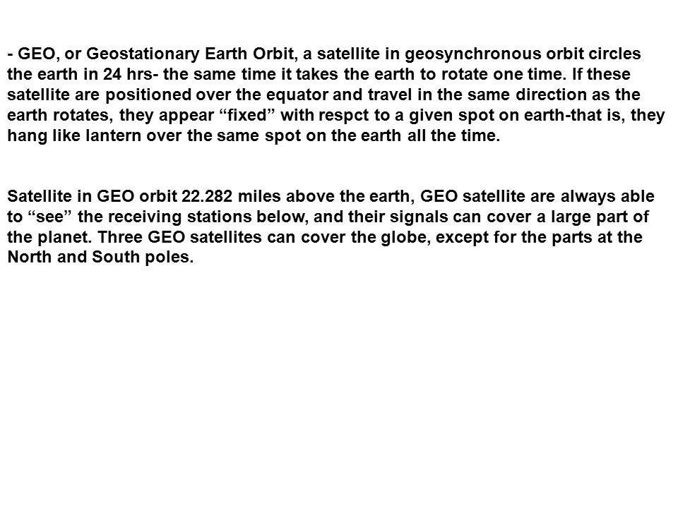 - GEO, or Geostationary Earth Orbit, a satellite in geosynchronous orbit circles the earth in 24 hrs- the same time it takes the earth to rotate one t