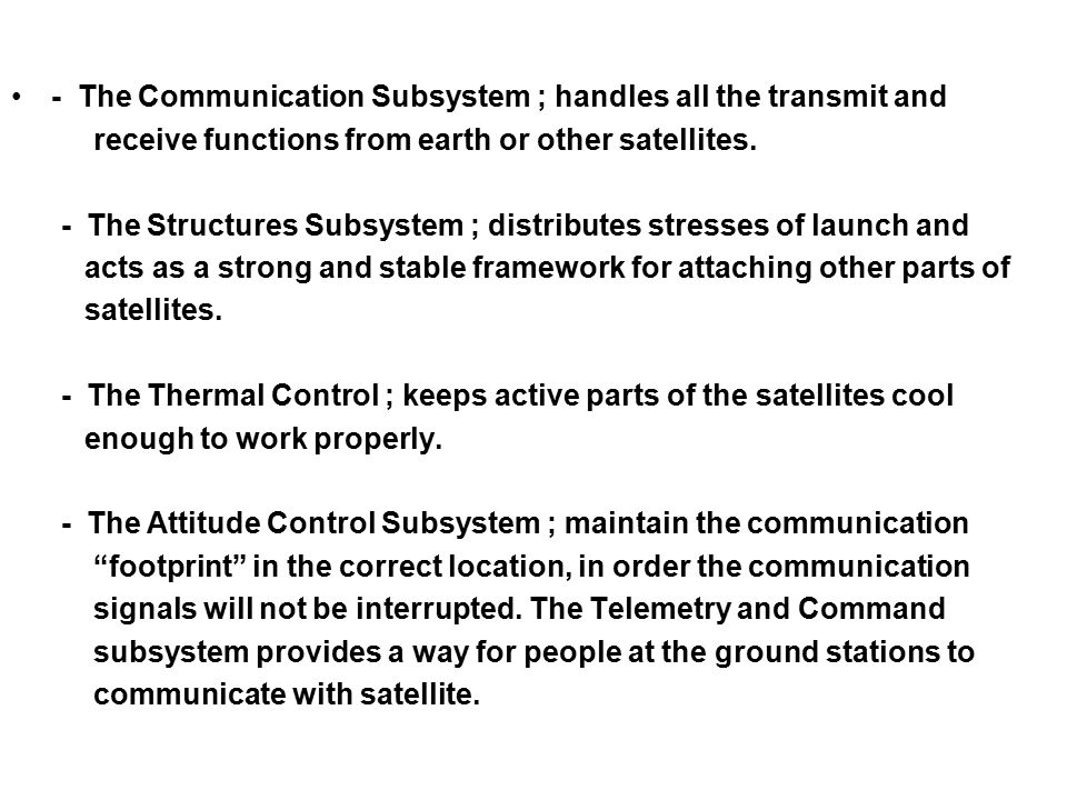 - The Communication Subsystem ; handles all the transmit and receive functions from earth or other satellites. - The Structures Subsystem ; distribute