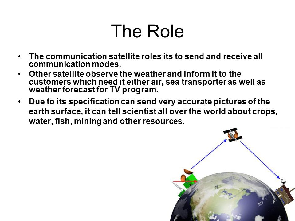 The Role The communication satellite roles its to send and receive all communication modes. Other satellite observe the weather and inform it to the c