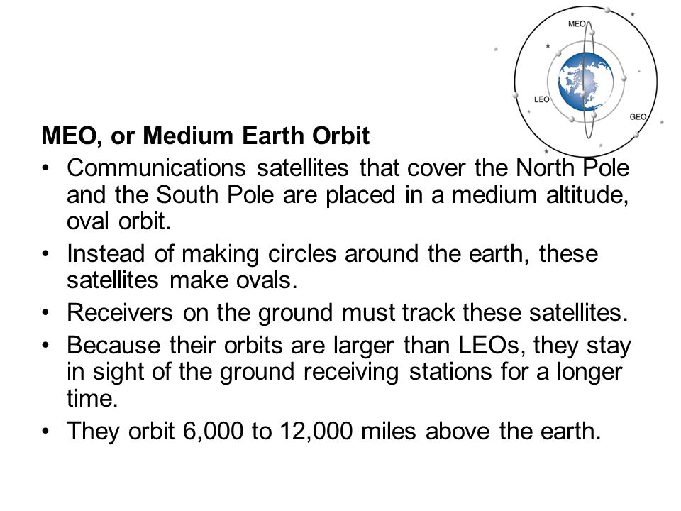 GEO, or Geostationary Earth Orbit A satellite in geosynchronous orbit circles the earth in 24 hours—the same time it takes the earth to rotate one time.
