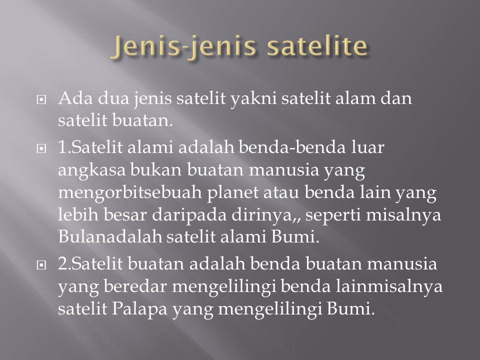  Ada dua jenis satelit yakni satelit alam dan satelit buatan.