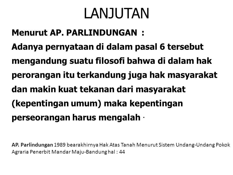 LANJUTAN Menurut AP. PARLINDUNGAN : Adanya pernyataan di dalam pasal 6 tersebut mengandung suatu filosofi bahwa di dalam hak perorangan itu terkandung