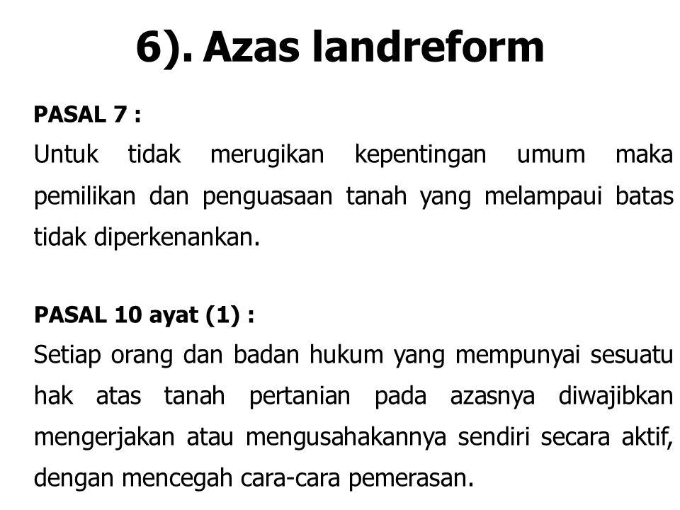 6).Azas landreform PASAL 7 : Untuk tidak merugikan kepentingan umum maka pemilikan dan penguasaan tanah yang melampaui batas tidak diperkenankan. PASA