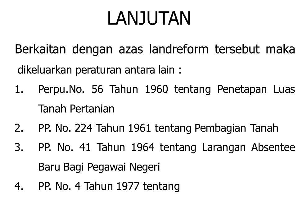 LANJUTAN Berkaitan dengan azas landreform tersebut maka dikeluarkan peraturan antara lain : 1.Perpu.No. 56 Tahun 1960 tentang Penetapan Luas Tanah Per