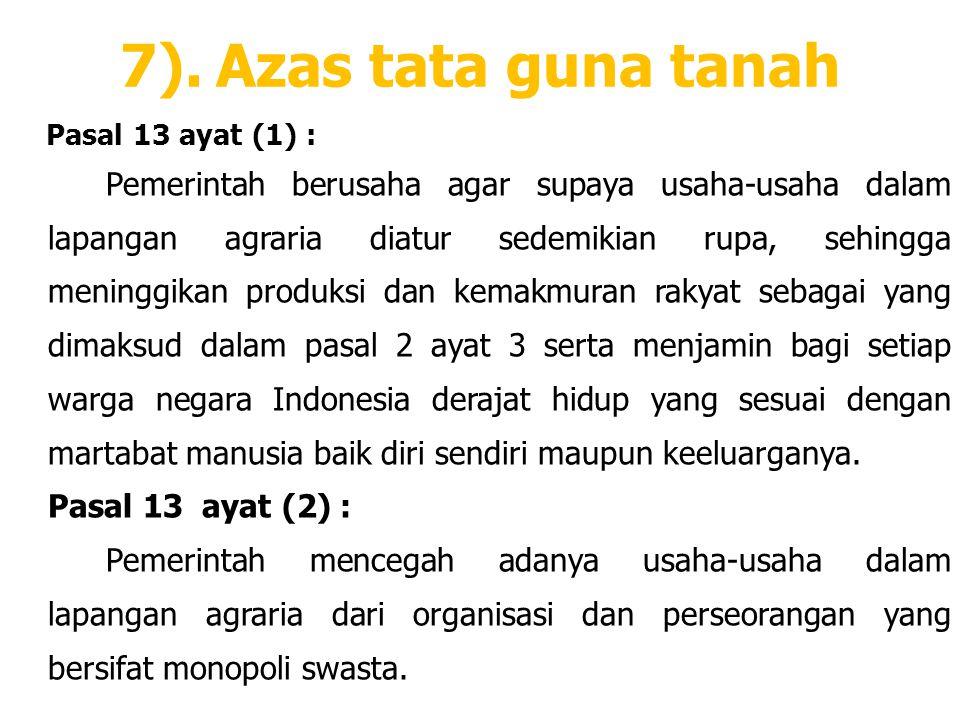 7).Azas tata guna tanah Pasal 13 ayat (1) : Pemerintah berusaha agar supaya usaha-usaha dalam lapangan agraria diatur sedemikian rupa, sehingga mening